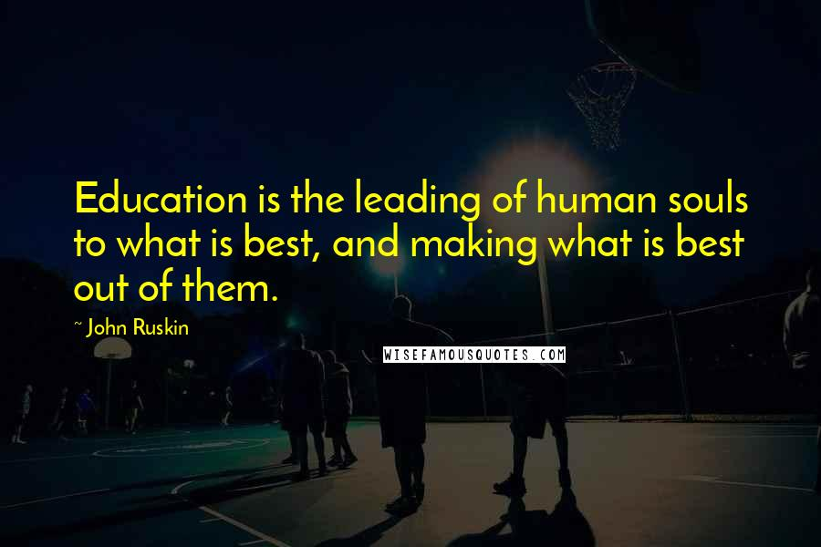 John Ruskin quotes: Education is the leading of human souls to what is best, and making what is best out of them.