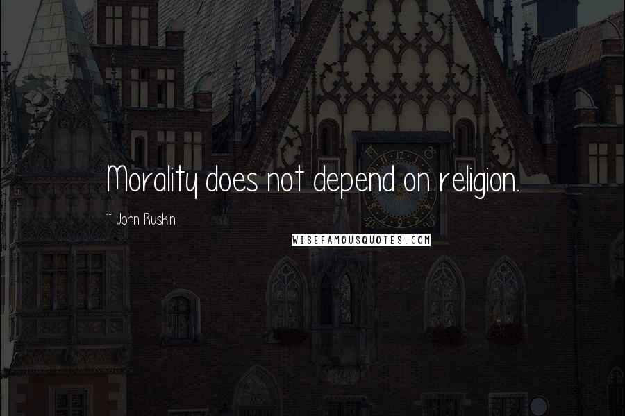 John Ruskin quotes: Morality does not depend on religion.