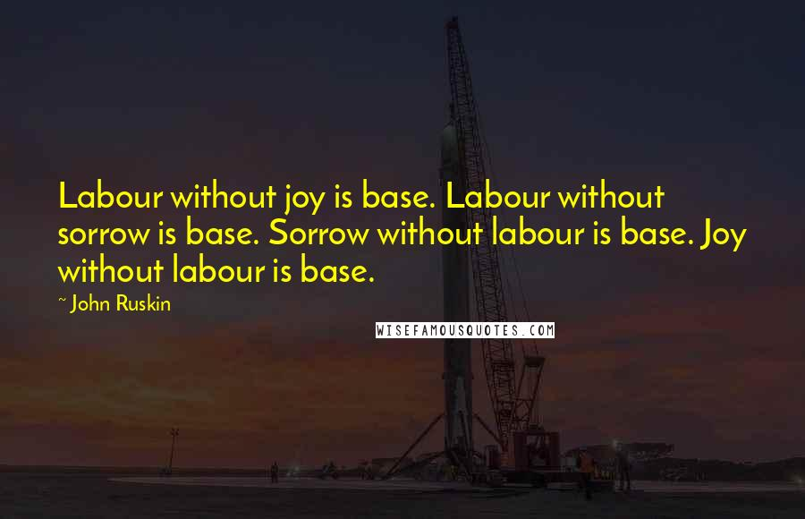 John Ruskin quotes: Labour without joy is base. Labour without sorrow is base. Sorrow without labour is base. Joy without labour is base.