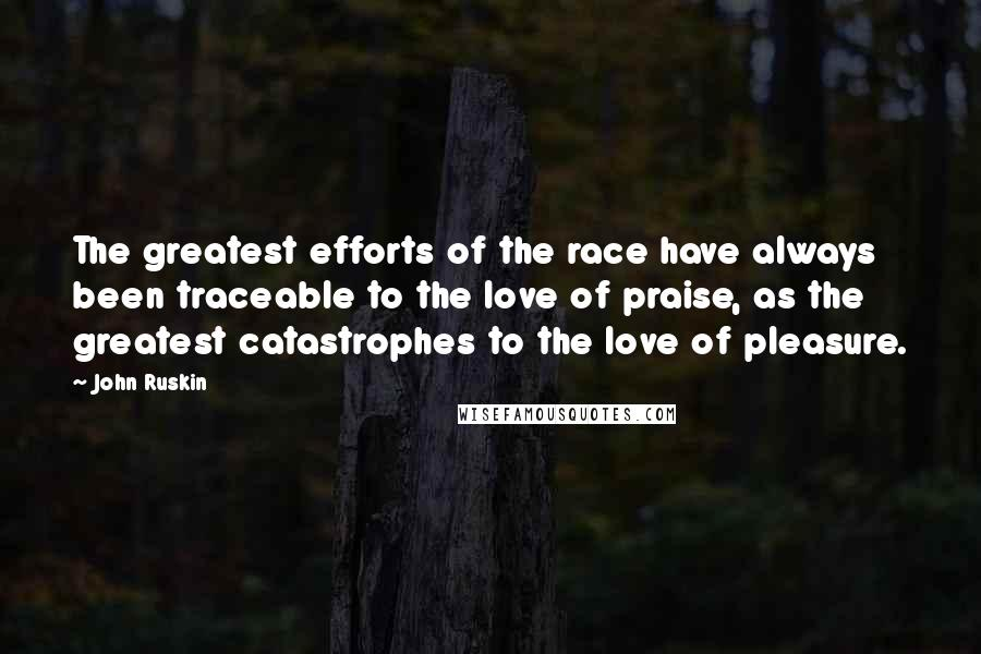 John Ruskin quotes: The greatest efforts of the race have always been traceable to the love of praise, as the greatest catastrophes to the love of pleasure.