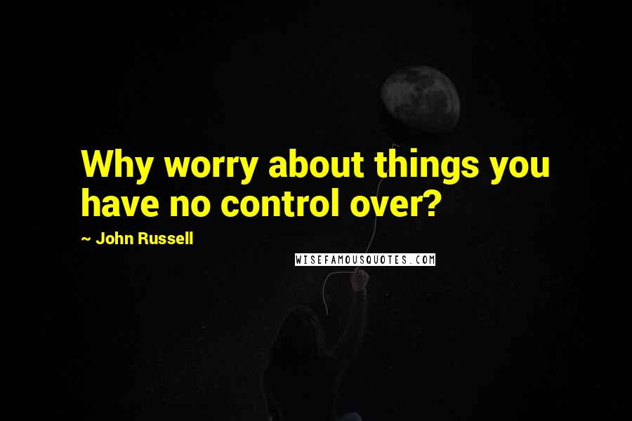 John Russell quotes: Why worry about things you have no control over?