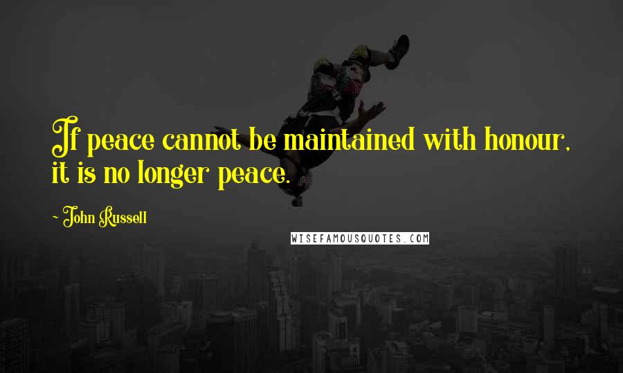 John Russell quotes: If peace cannot be maintained with honour, it is no longer peace.