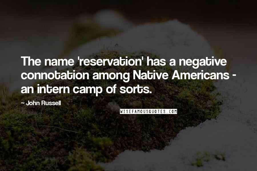 John Russell quotes: The name 'reservation' has a negative connotation among Native Americans - an intern camp of sorts.