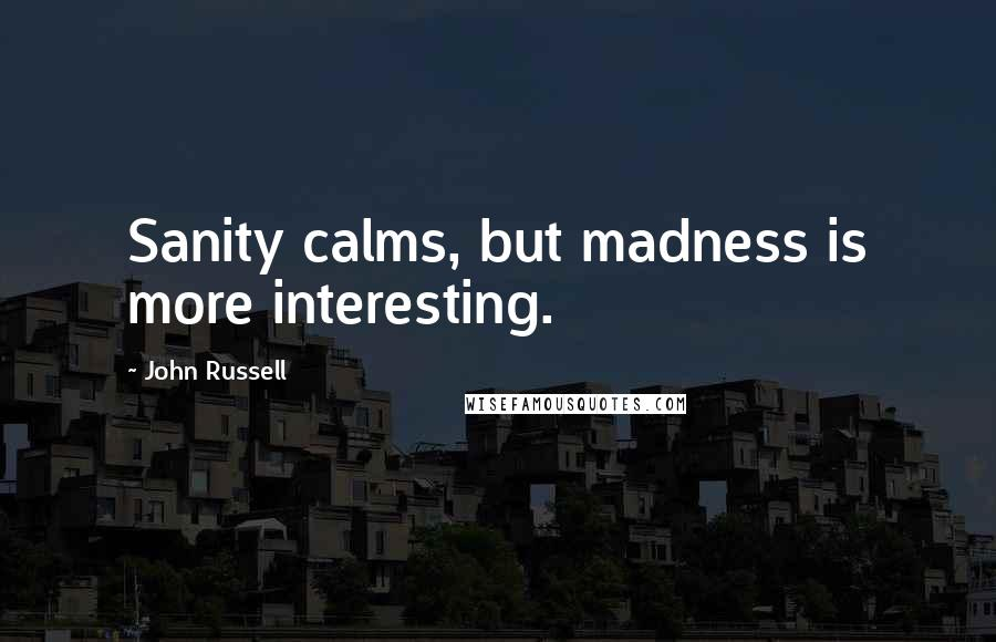 John Russell quotes: Sanity calms, but madness is more interesting.