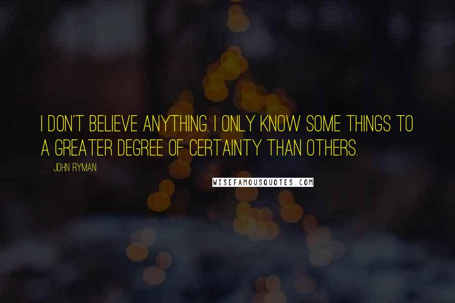 John Ryman quotes: I don't believe anything. I only know some things to a greater degree of certainty than others.