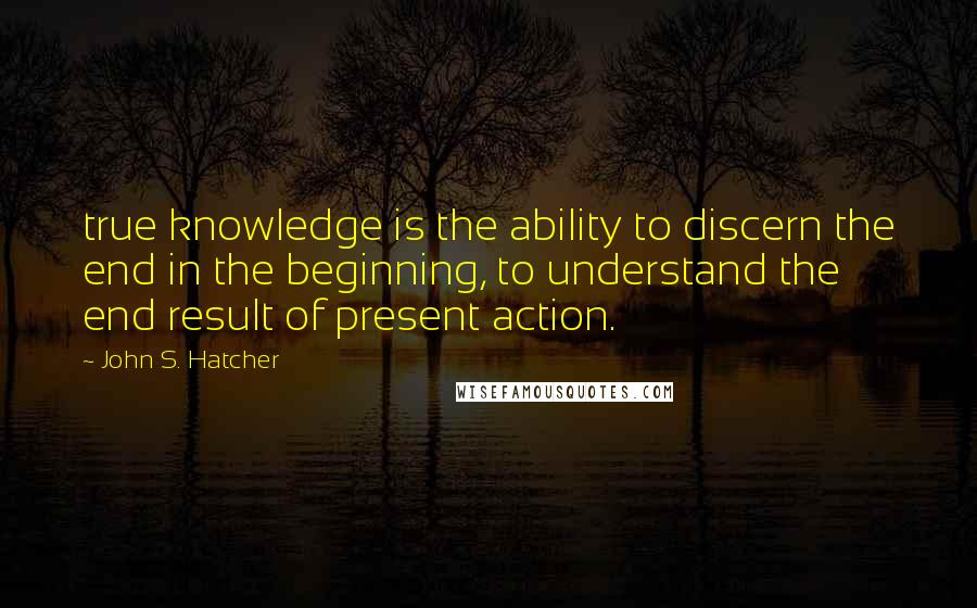 John S. Hatcher quotes: true knowledge is the ability to discern the end in the beginning, to understand the end result of present action.