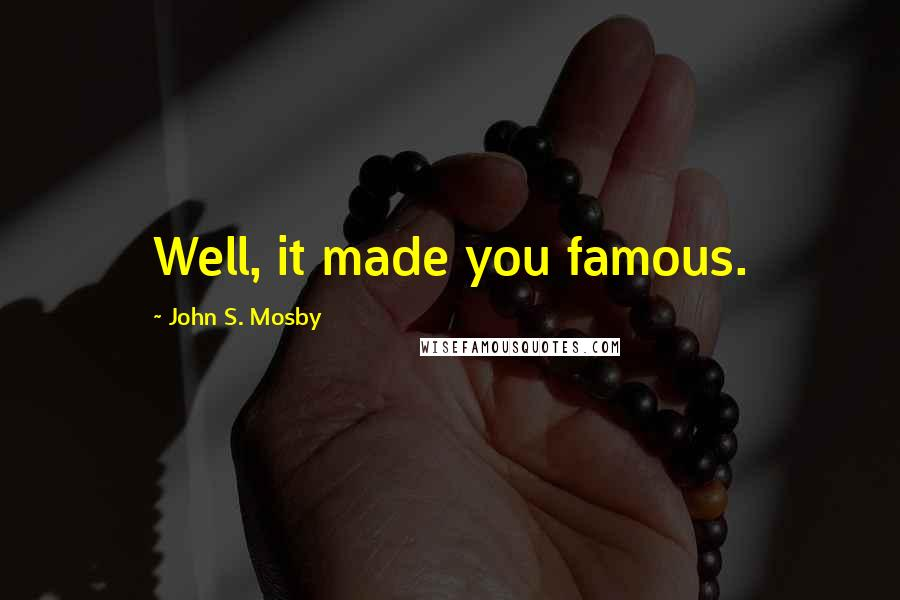 John S. Mosby quotes: Well, it made you famous.