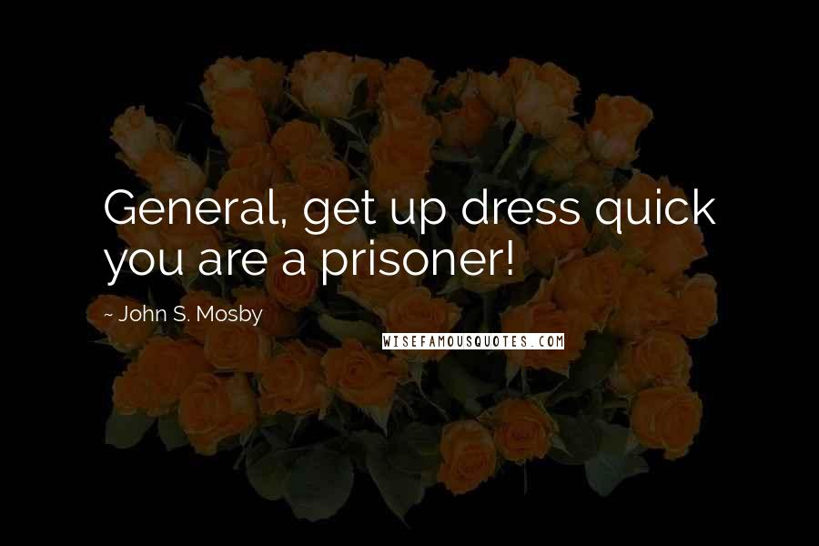 John S. Mosby quotes: General, get up dress quick you are a prisoner!