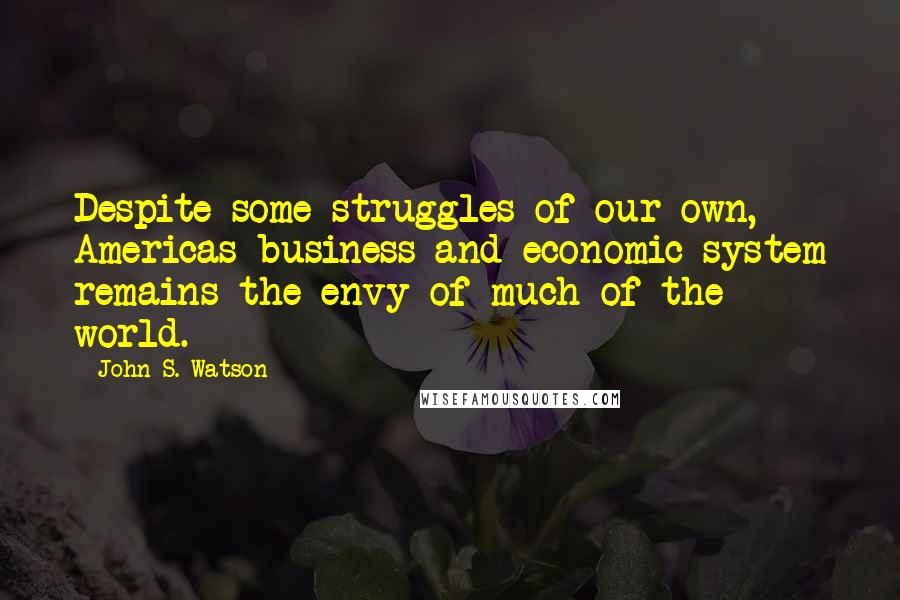 John S. Watson quotes: Despite some struggles of our own, Americas business and economic system remains the envy of much of the world.