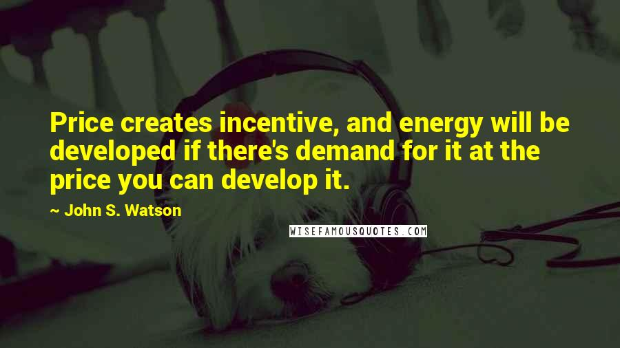 John S. Watson quotes: Price creates incentive, and energy will be developed if there's demand for it at the price you can develop it.
