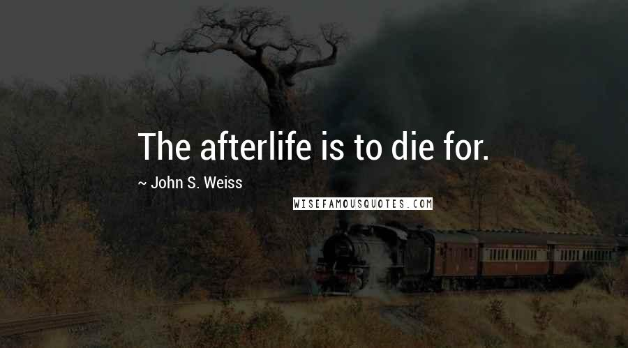 John S. Weiss quotes: The afterlife is to die for.