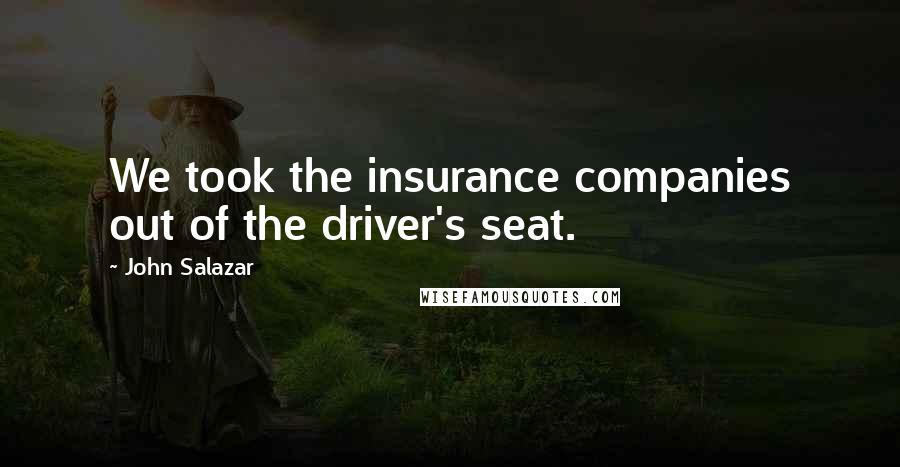 John Salazar quotes: We took the insurance companies out of the driver's seat.