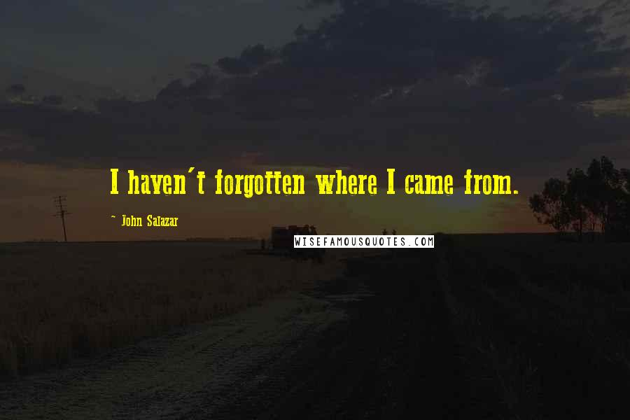 John Salazar quotes: I haven't forgotten where I came from.