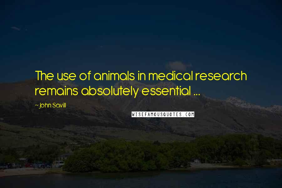 John Savill quotes: The use of animals in medical research remains absolutely essential ...