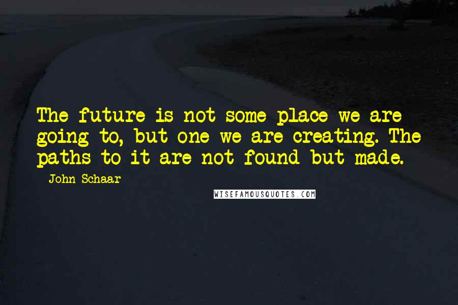 John Schaar quotes: The future is not some place we are going to, but one we are creating. The paths to it are not found but made.