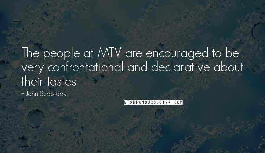 John Seabrook quotes: The people at MTV are encouraged to be very confrontational and declarative about their tastes.
