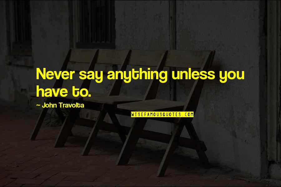 John Seaman Garns Quotes By John Travolta: Never say anything unless you have to.
