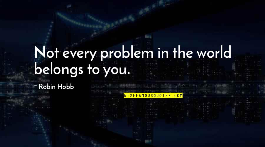 John Seaman Garns Quotes By Robin Hobb: Not every problem in the world belongs to