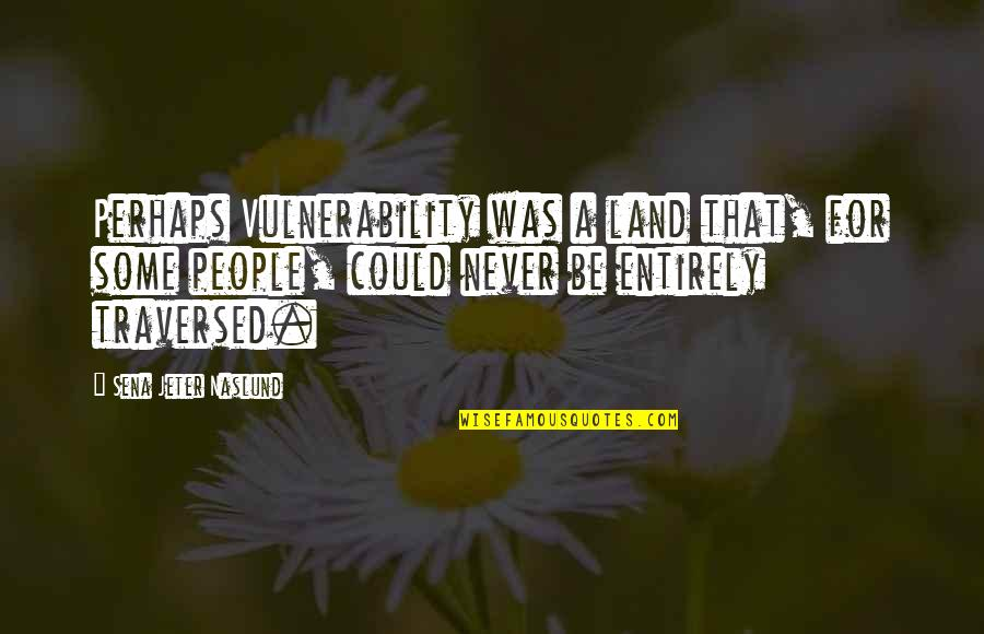 John Seaman Garns Quotes By Sena Jeter Naslund: Perhaps Vulnerability was a land that, for some
