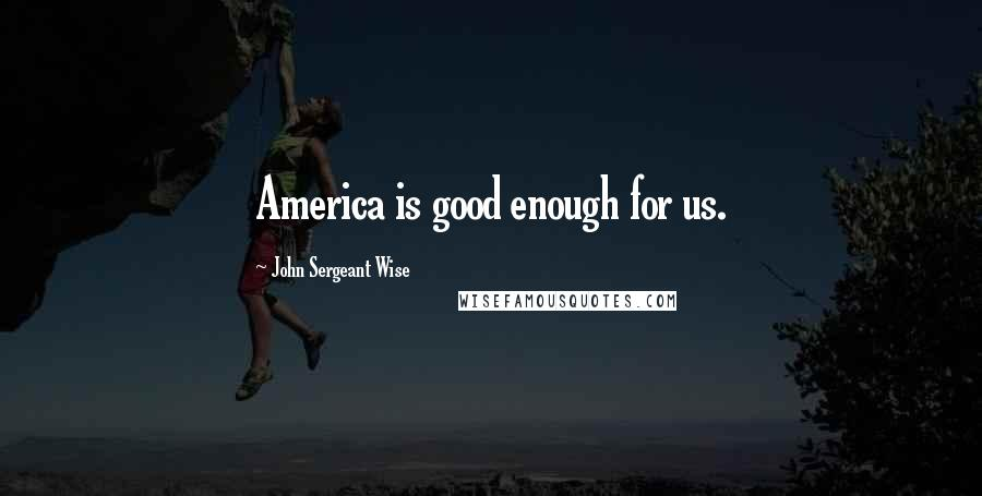 John Sergeant Wise quotes: America is good enough for us.