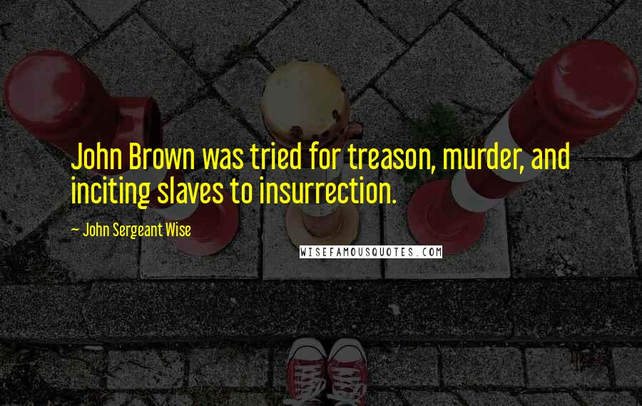 John Sergeant Wise quotes: John Brown was tried for treason, murder, and inciting slaves to insurrection.