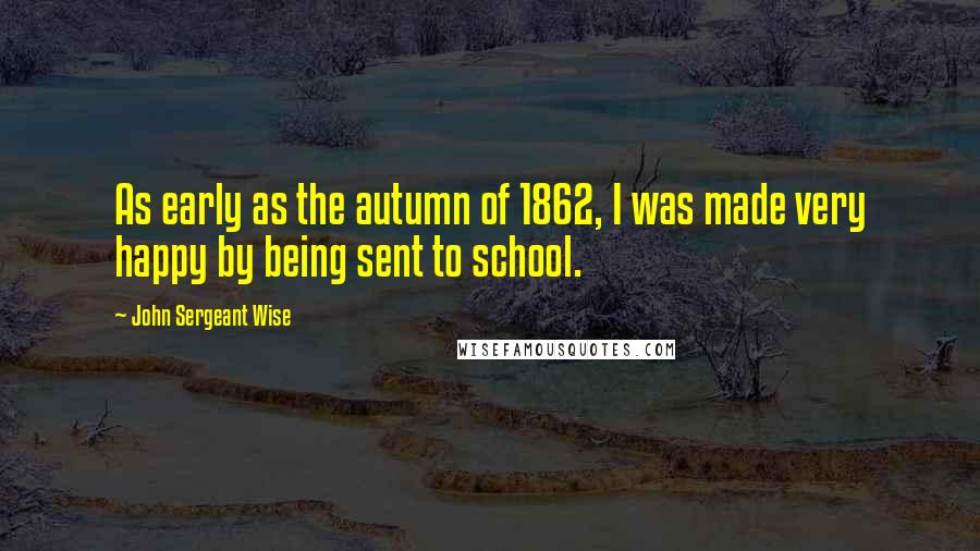 John Sergeant Wise quotes: As early as the autumn of 1862, I was made very happy by being sent to school.