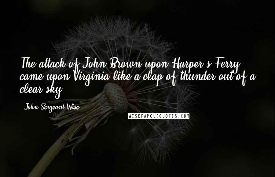 John Sergeant Wise quotes: The attack of John Brown upon Harper's Ferry came upon Virginia like a clap of thunder out of a clear sky.