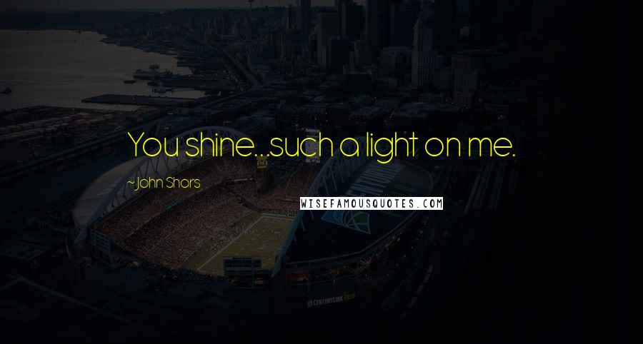 John Shors quotes: You shine...such a light on me.