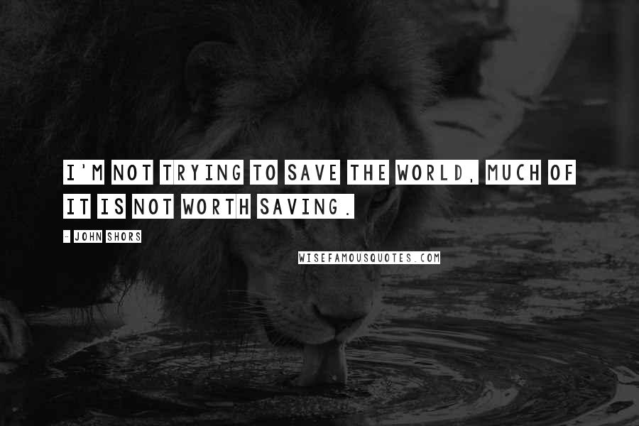 John Shors quotes: I'm not trying to save the world, much of it is not worth saving.