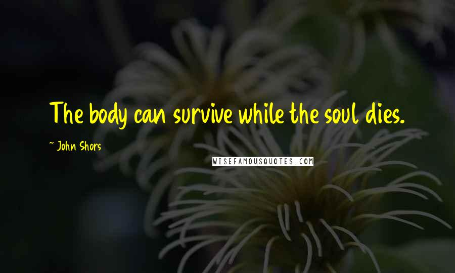 John Shors quotes: The body can survive while the soul dies.