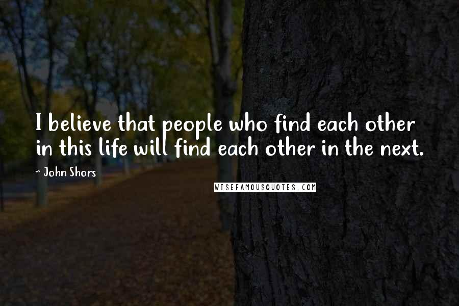 John Shors quotes: I believe that people who find each other in this life will find each other in the next.