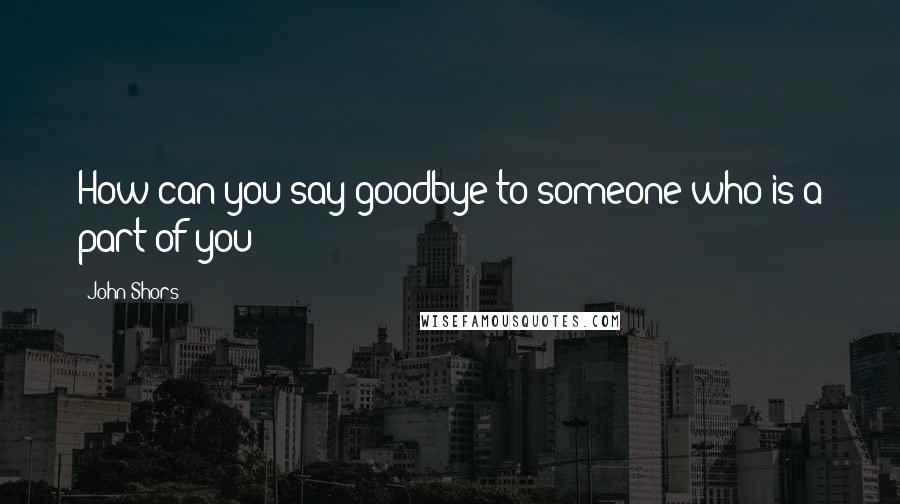 John Shors quotes: How can you say goodbye to someone who is a part of you?