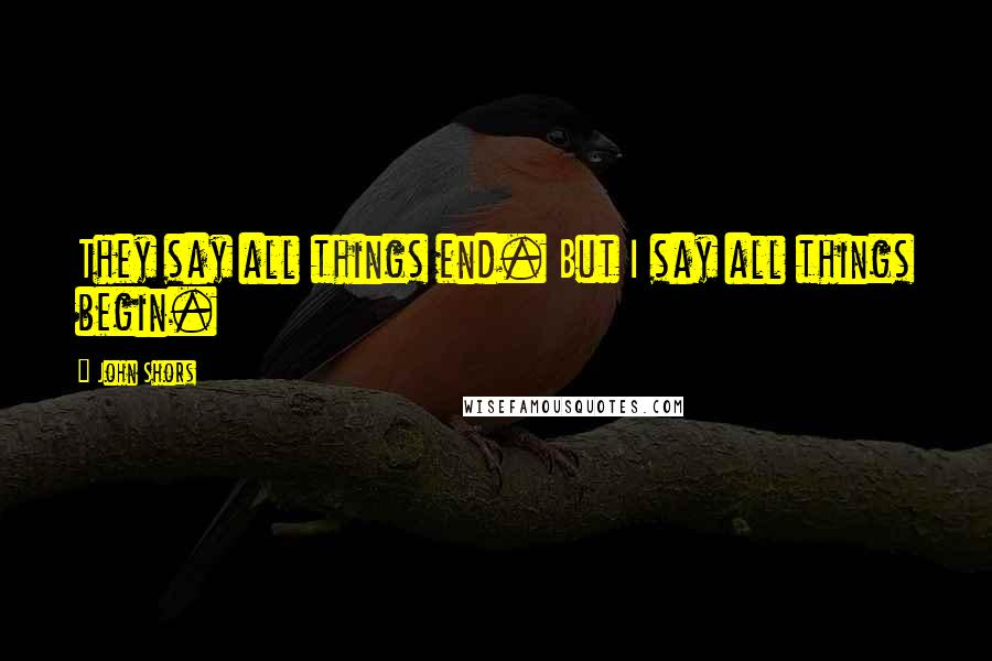 John Shors quotes: They say all things end. But I say all things begin.