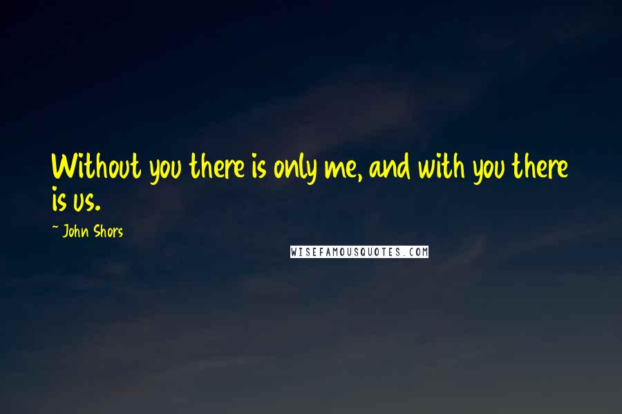 John Shors quotes: Without you there is only me, and with you there is us.