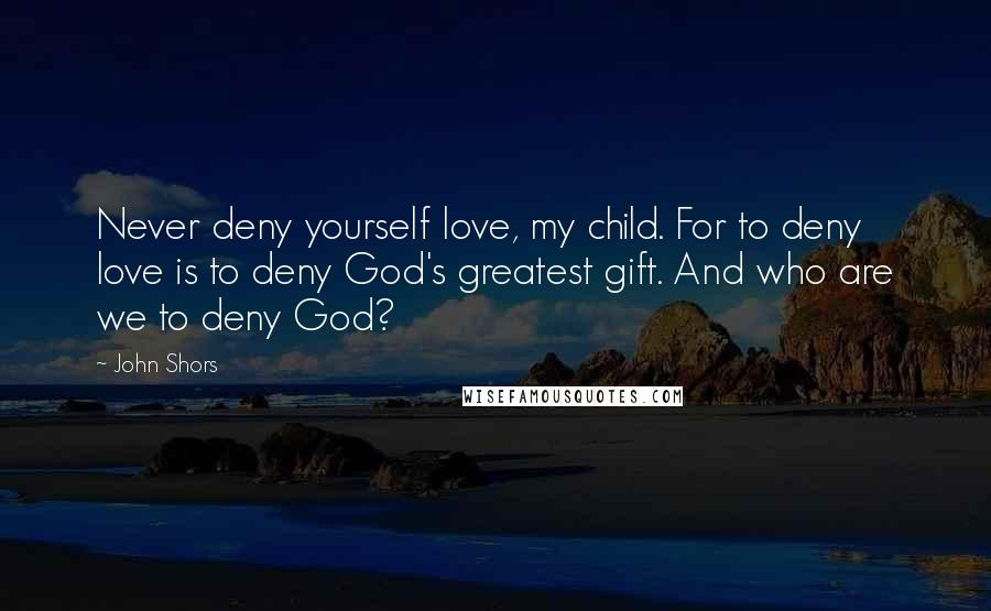 John Shors quotes: Never deny yourself love, my child. For to deny love is to deny God's greatest gift. And who are we to deny God?