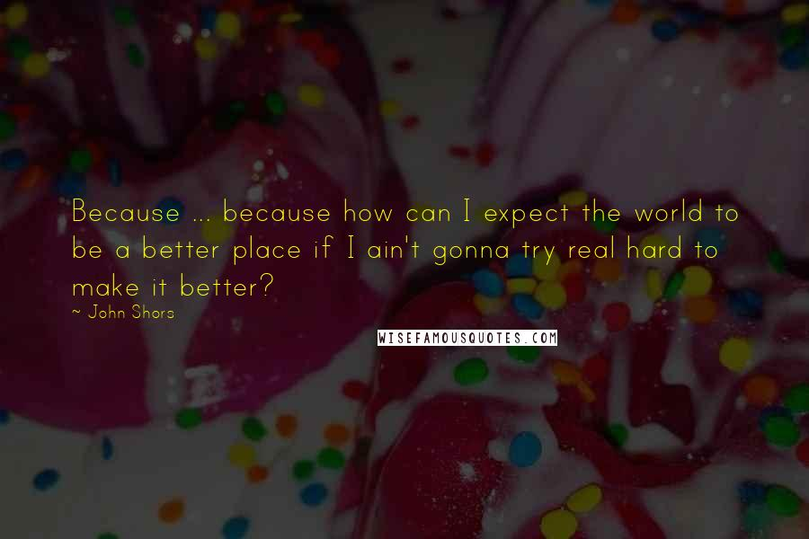 John Shors quotes: Because ... because how can I expect the world to be a better place if I ain't gonna try real hard to make it better?