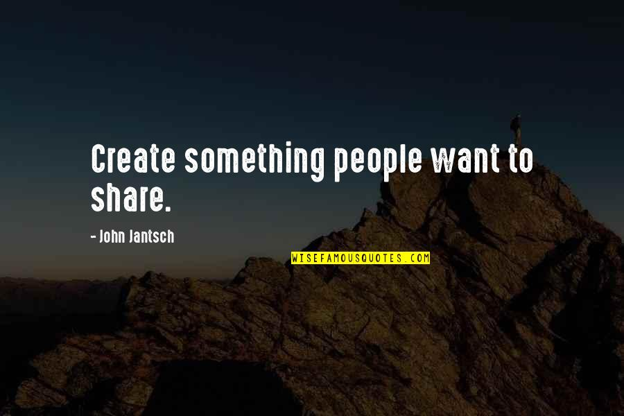 John Shuttleworth Quotes By John Jantsch: Create something people want to share.
