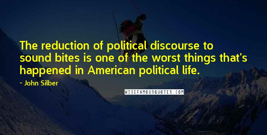 John Silber quotes: The reduction of political discourse to sound bites is one of the worst things that's happened in American political life.