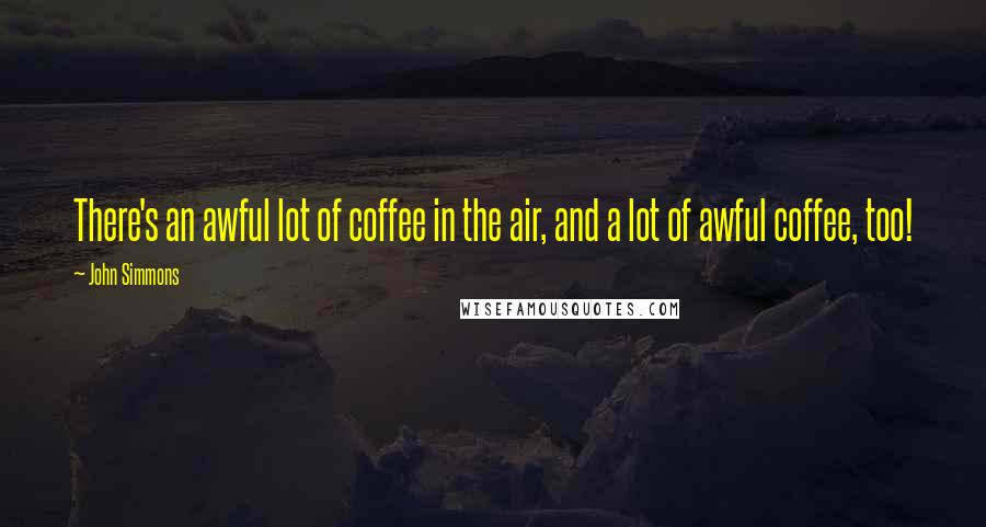 John Simmons quotes: There's an awful lot of coffee in the air, and a lot of awful coffee, too!