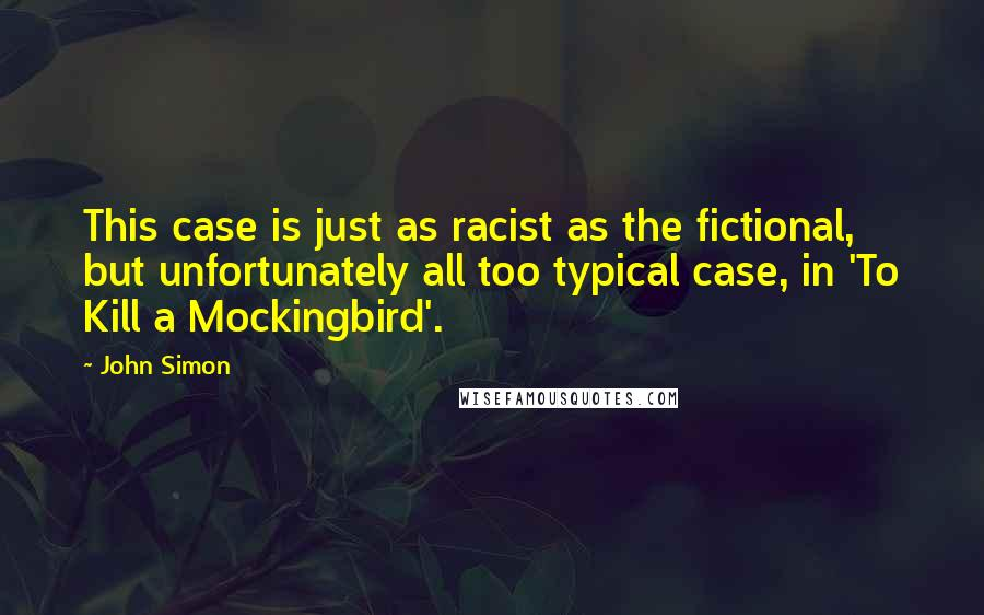 John Simon quotes: This case is just as racist as the fictional, but unfortunately all too typical case, in 'To Kill a Mockingbird'.