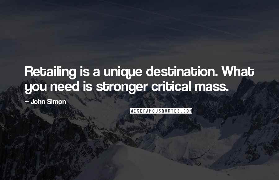John Simon quotes: Retailing is a unique destination. What you need is stronger critical mass.