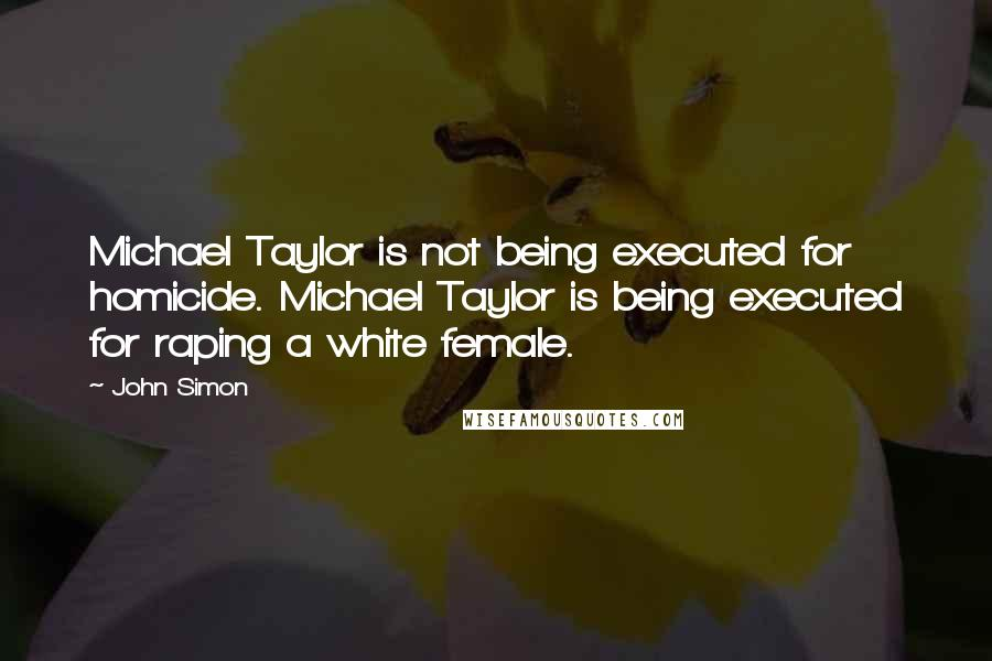John Simon quotes: Michael Taylor is not being executed for homicide. Michael Taylor is being executed for raping a white female.