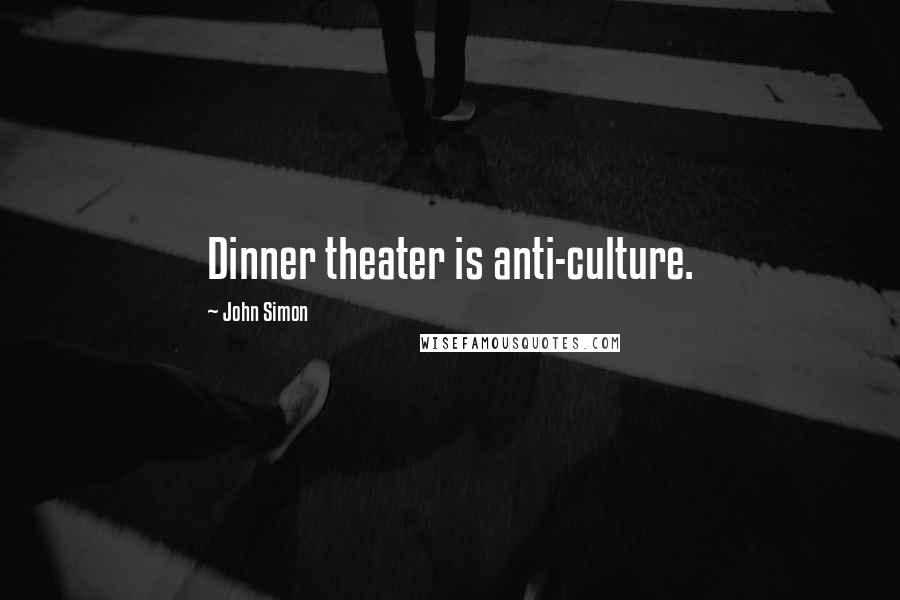 John Simon quotes: Dinner theater is anti-culture.