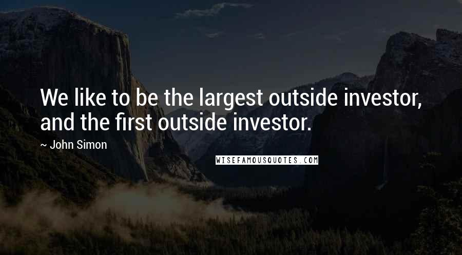 John Simon quotes: We like to be the largest outside investor, and the first outside investor.