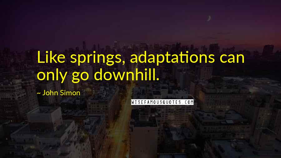 John Simon quotes: Like springs, adaptations can only go downhill.