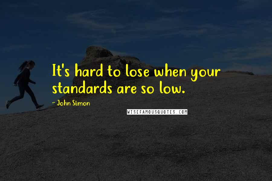 John Simon quotes: It's hard to lose when your standards are so low.