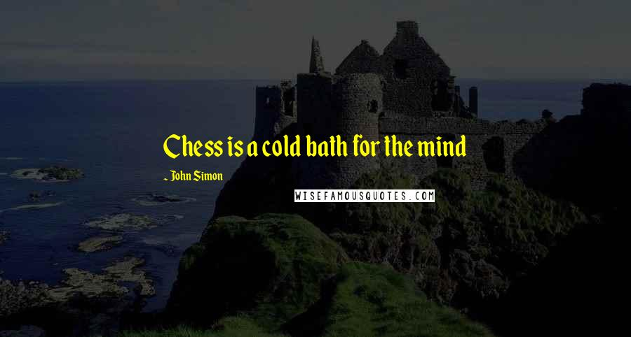 John Simon quotes: Chess is a cold bath for the mind