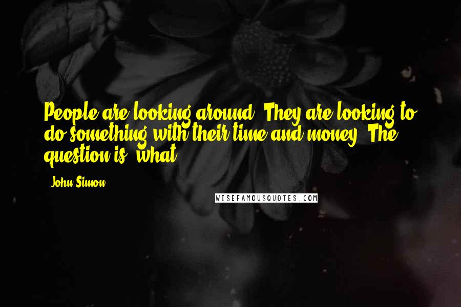 John Simon quotes: People are looking around. They are looking to do something with their time and money. The question is, what?