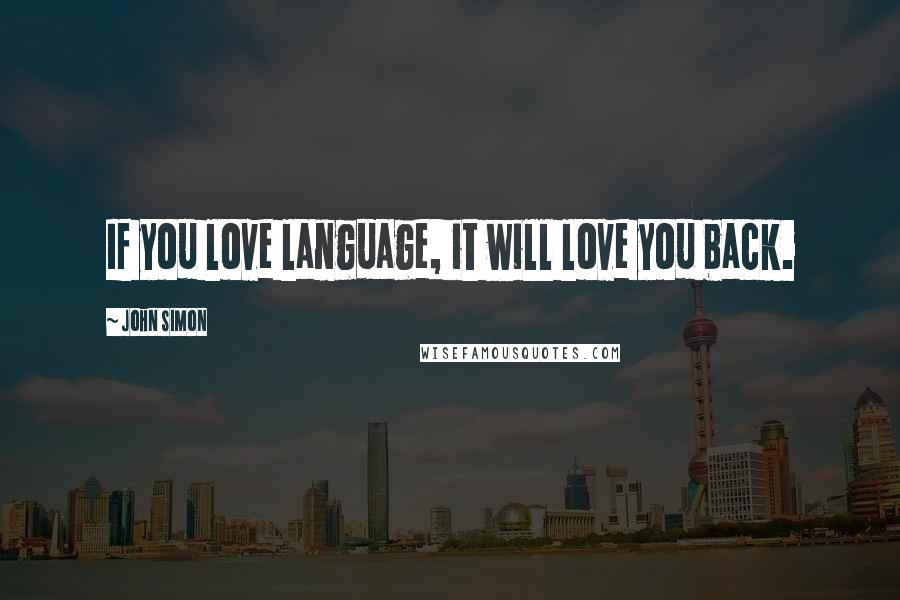 John Simon quotes: If you love language, it will love you back.