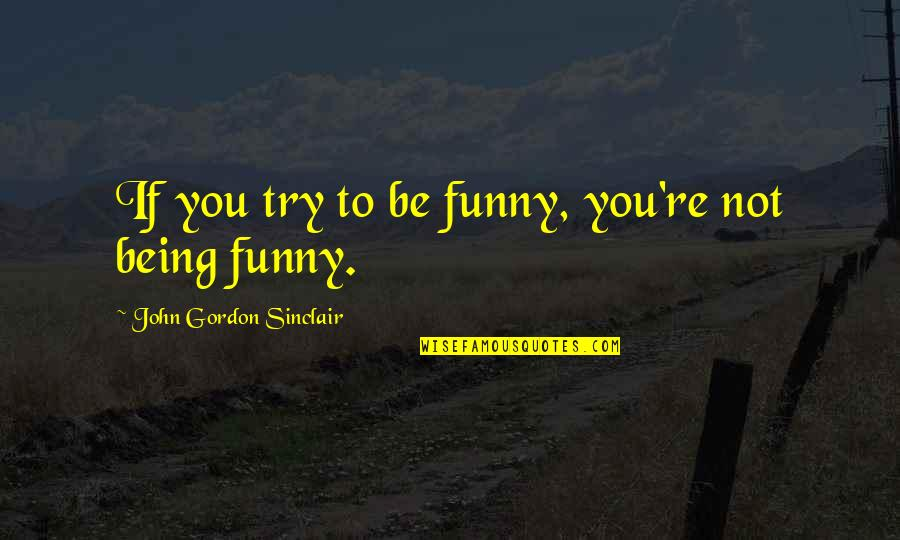 John Sinclair Quotes By John Gordon Sinclair: If you try to be funny, you're not